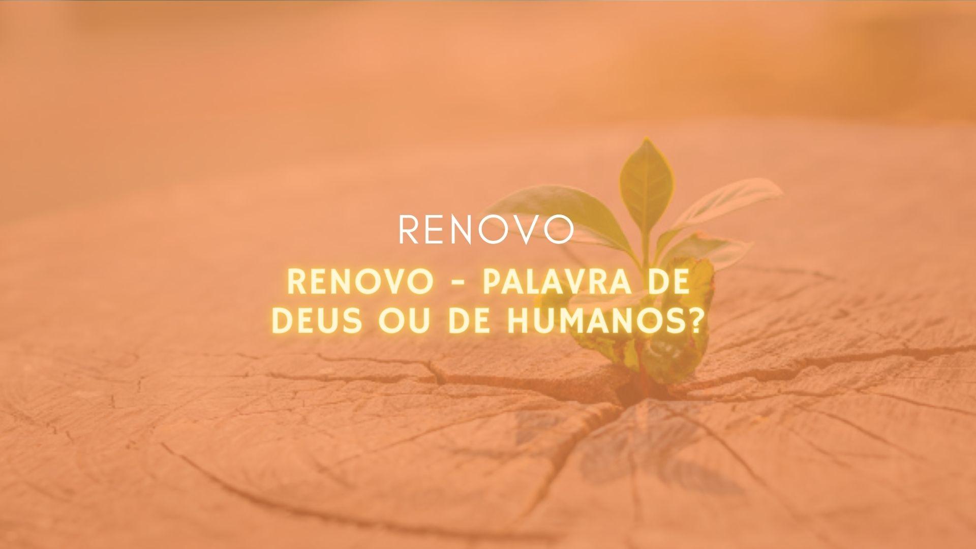 Renovo –Palavra de Deus ou de Humanos?