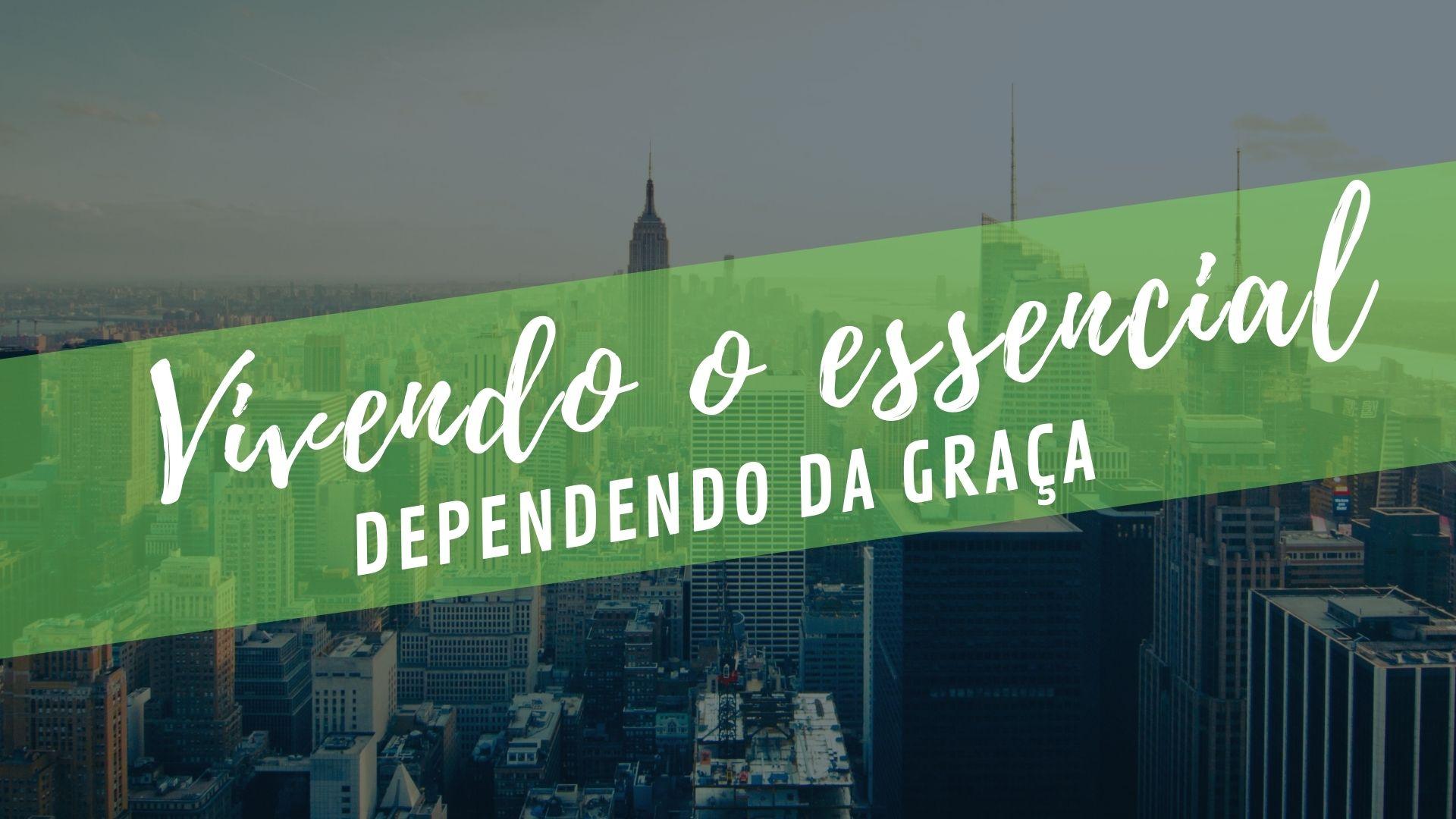 Vivendo o Essencial - Dependendo da Graça